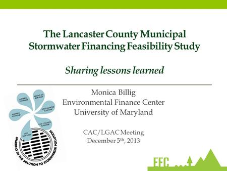 The Lancaster County Municipal Stormwater Financing Feasibility Study Sharing lessons learned Monica Billig Environmental Finance Center University of.