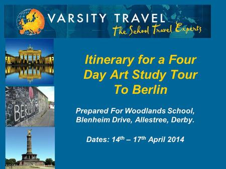 Prepared For Woodlands School, Blenheim Drive, Allestree, Derby. Dates: 14 th – 17 th April 2014 Itinerary for a Four Day Art Study Tour To Berlin.