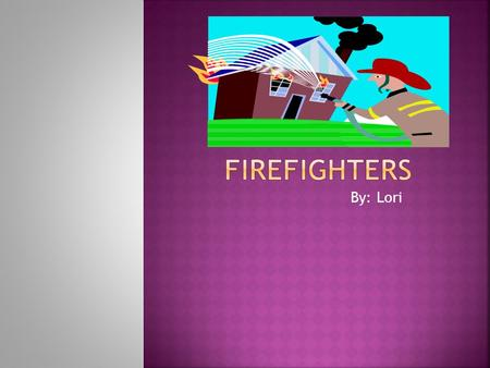 By: Lori. Firefighters do many things. They always fight fires. Firefighters use fire engine to use their hoses. Firefighters make sure the hoses screw.