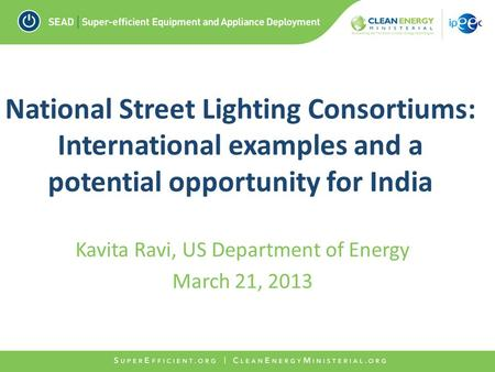 National Street Lighting Consortiums: International examples and a potential opportunity for India Kavita Ravi, US Department of Energy March 21, 2013.