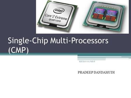 Single-Chip Multi-Processors (CMP) PRADEEP DANDAMUDI 1 ELEC6200-001, Fall 08.