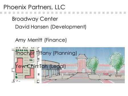 Broadway Center Phoenix Partners, LLC David Hansen (Development) Amy Merritt (Finance) Thacher Tiffany (Planning) Yew Chin Tan (Legal)