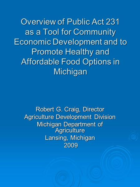 Overview of Public Act 231 as a Tool for Community Economic Development and to Promote Healthy and Affordable Food Options in Michigan Robert G. Craig,