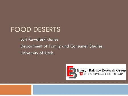 FOOD DESERTS Lori Kowaleski-Jones Department of Family and Consumer Studies University of Utah.