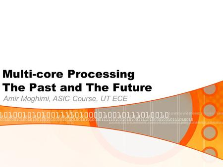 Multi-core Processing The Past and The Future Amir Moghimi, ASIC Course, UT ECE.