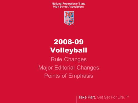 Take Part. Get Set For Life.™ National Federation of State High School Associations 2008-09 Volleyball Rule Changes Major Editorial Changes Points of Emphasis.