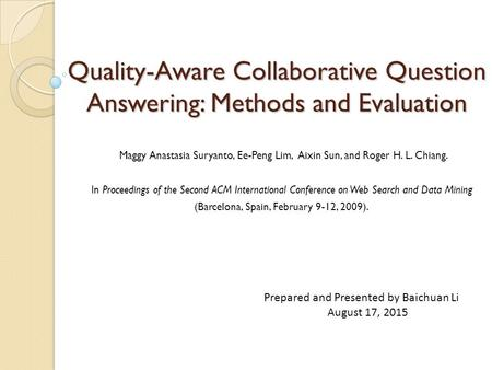 Quality-Aware Collaborative Question Answering: Methods and Evaluation Maggy Anastasia Suryanto, Ee-Peng Lim, Aixin Sun, and Roger H. L. Chiang. In Proceedings.