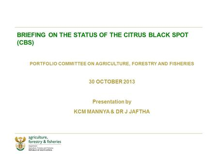 BRIEFING ON THE STATUS OF THE CITRUS BLACK SPOT (CBS) PORTFOLIO COMMITTEE ON AGRICULTURE, FORESTRY AND FISHERIES 30 OCTOBER 2013 Presentation by KCM MANNYA.