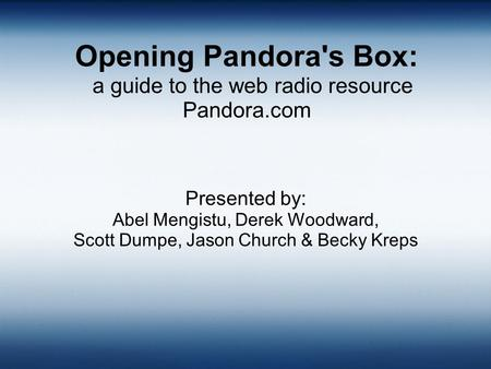 Opening Pandora's Box: a guide to the web radio resource Pandora.com Presented by: Abel Mengistu, Derek Woodward, Scott Dumpe, Jason Church & Becky Kreps.