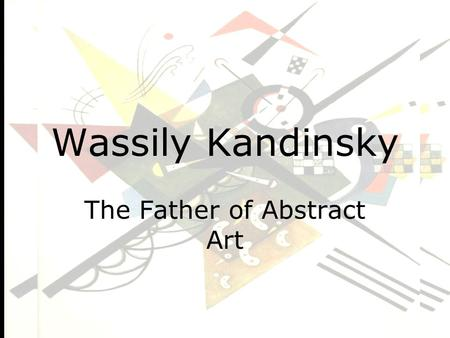 "Wassily Kandinsky The Father of Abstract Art. ""Certain materials are included under the fair use exemption of the U.S. Copyright Law and have been prepared."