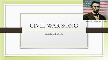 CIVIL WAR SONG Lincoln and Liberty President Abraham Lincoln.