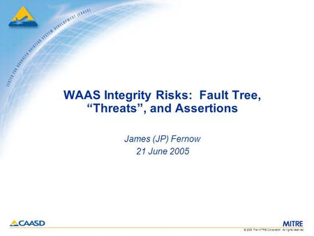 "© 2005 The MITRE Corporation. All rights reserved. WAAS Integrity Risks: Fault Tree, ""Threats"", and Assertions James (JP) Fernow 21 June 2005."