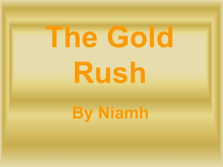 The Gold Rush By Niamh.