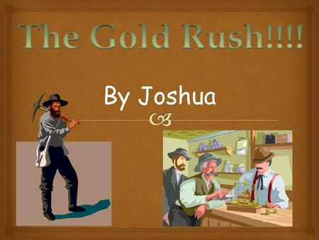 The Gold Rush!!!! By Joshua.