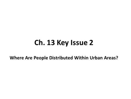 Ch. 13 Key Issue 2 Where Are People Distributed Within Urban Areas?
