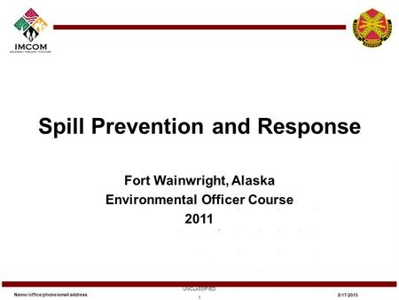 Spill Prevention and Response Fort Wainwright, Alaska Environmental Officer Course 2011 Name//office/phone/email address UNCLASSIFIED 8/17/2015 1.