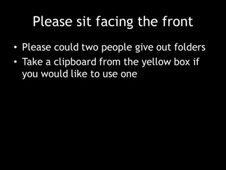 Please sit facing the front Please could two people give out folders Take a clipboard from the yellow box if you would like to use one.