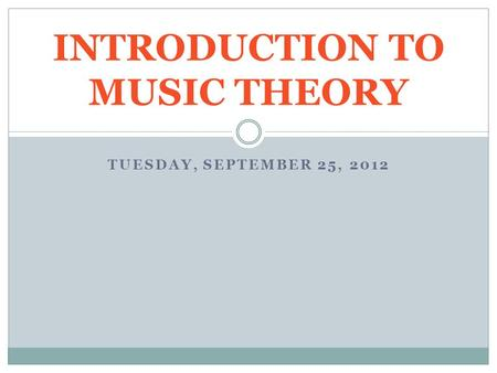 TUESDAY, SEPTEMBER 25, 2012 INTRODUCTION TO MUSIC THEORY.
