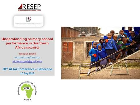 Understanding primary school performance in Southern Africa (SACMEQ) Nicholas Spaull nicspaull.com/research 30 th AEAA Conference.