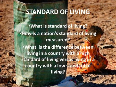 STANDARD OF LIVING What is standard of living? How is a nation's standard of living measured? What is the difference between living in a country with a.