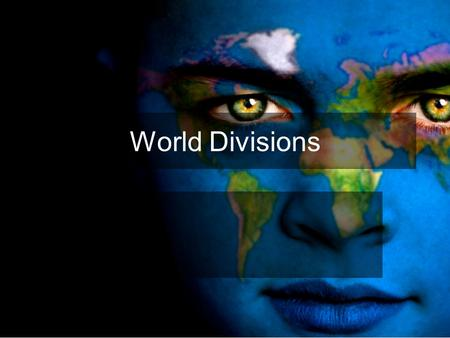 World Divisions We will be investigating the ways in which we divide the world and the meaning of those divisions. I also want you to consider the language.