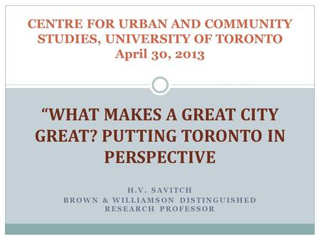 "H.V. SAVITCH BROWN & WILLIAMSON DISTINGUISHED RESEARCH PROFESSOR CENTRE FOR URBAN AND COMMUNITY STUDIES, UNIVERSITY OF TORONTO April 30, 2013 ""WHAT MAKES."
