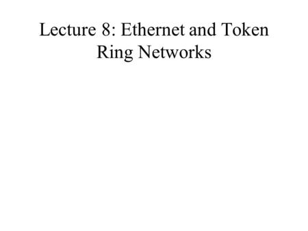 Lecture 8: Ethernet and Token Ring Networks. Ethernet Carrier Sense, Multiple Access and Collision Detect (CSMA/CD) LAN Ethernet Standard-DEC, Intel,