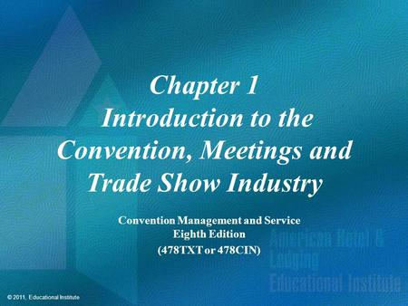 © 2011, Educational Institute Chapter 1 Introduction to the Convention, Meetings and Trade Show Industry Convention Management and Service Eighth Edition.