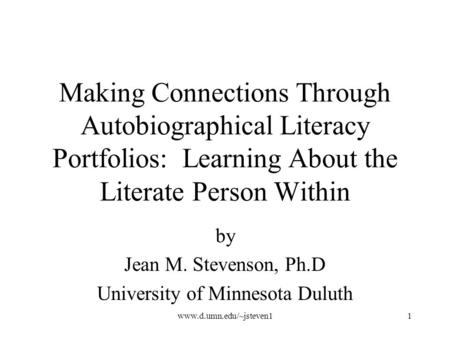 Www.d.umn.edu/~jsteven11 Making Connections Through Autobiographical Literacy Portfolios: Learning About the Literate Person Within by Jean M. Stevenson,