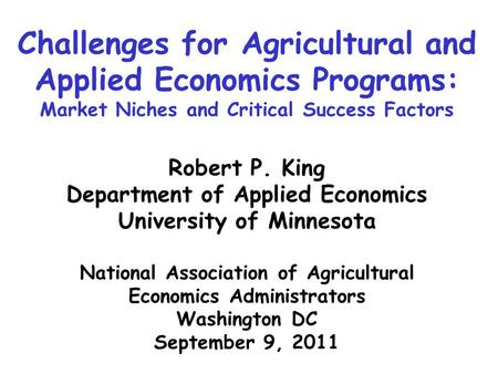 Challenges for Agricultural and Applied Economics Programs: Market Niches and Critical Success Factors Robert P. King Department of Applied Economics University.
