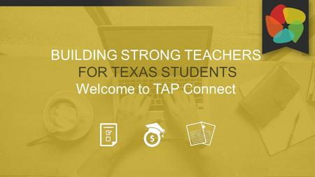 BUILDING STRONG TEACHERS FOR TEXAS STUDENTS Welcome to TAP Connect.
