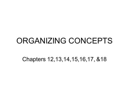 ORGANIZING CONCEPTS Chapters 12,13,14,15,16,17, &18.