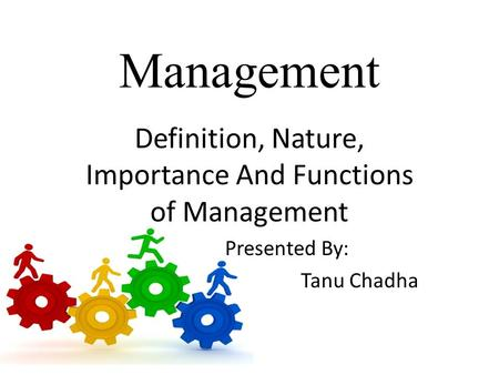Management Definition, Nature, Importance And Functions of Management Presented By: Tanu Chadha.