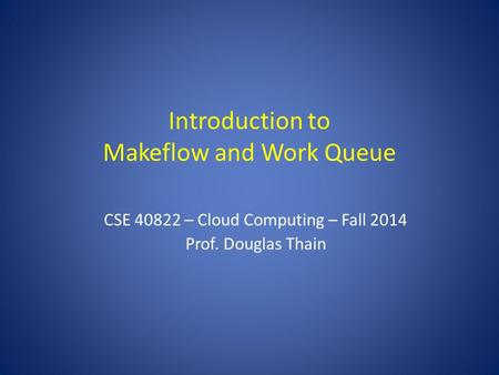 Introduction to Makeflow and Work Queue CSE 40822 – Cloud Computing – Fall 2014 Prof. Douglas Thain.