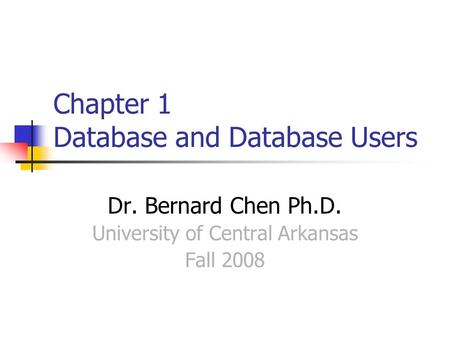 Chapter 1 Database and Database Users Dr. Bernard Chen Ph.D. University of Central Arkansas Fall 2008.