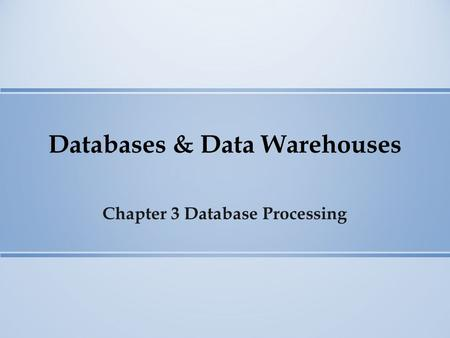 Databases & Data Warehouses Chapter 3 Database Processing.