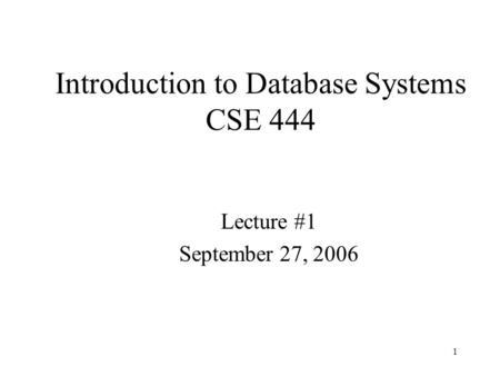 1 Introduction to Database Systems CSE 444 Lecture #1 September 27, 2006.