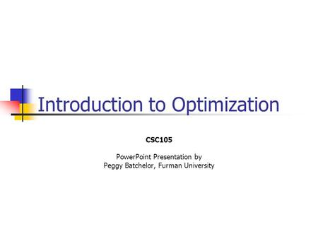 Introduction to Optimization CSC105 PowerPoint Presentation by Peggy Batchelor, Furman University.