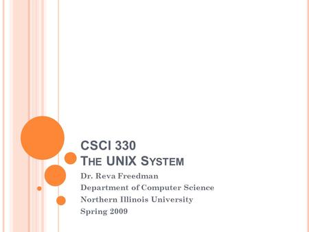 CSCI 330 T HE UNIX S YSTEM Dr. Reva Freedman Department of Computer Science Northern Illinois University Spring 2009.