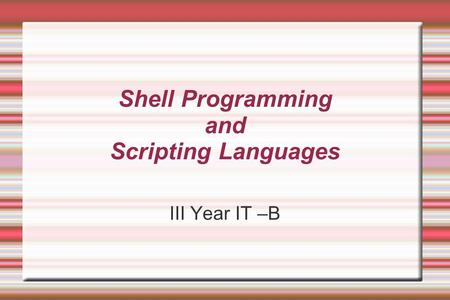 <strong>Shell</strong> Programming and <strong>Scripting</strong> <strong>Languages</strong> III Year IT –B.