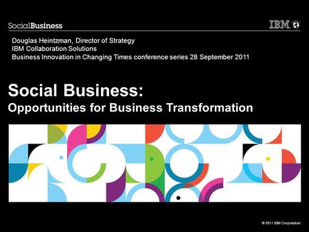 © 2011 IBM Corporation Social Business: Opportunities for Business Transformation Douglas Heintzman, Director of Strategy IBM Collaboration Solutions Business.