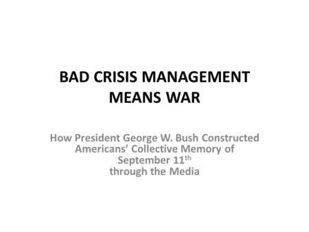 BAD CRISIS MANAGEMENT MEANS WAR How President George W. Bush Constructed Americans' Collective Memory of September 11 th through the Media.