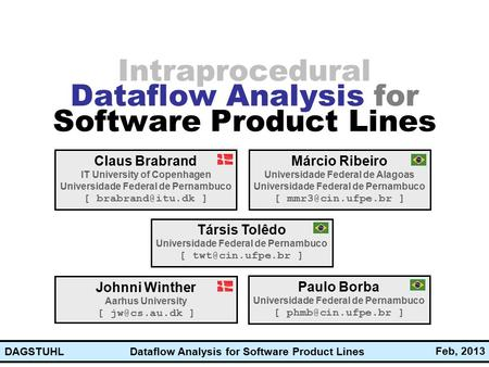 Dataflow Analysis for Software Product Lines Feb, 2013 DAGSTUHL Intraprocedural Dataflow Analysis for Software Product Lines Claus Brabrand IT University.