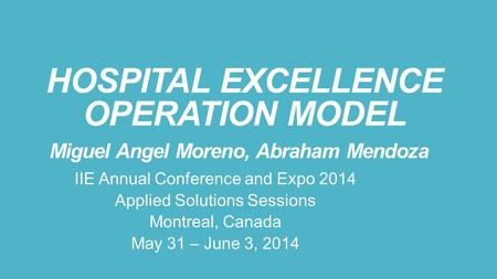 HOSPITAL EXCELLENCE OPERATION MODEL Miguel Angel Moreno, Abraham Mendoza IIE Annual Conference and Expo 2014 Applied Solutions Sessions Montreal, Canada.