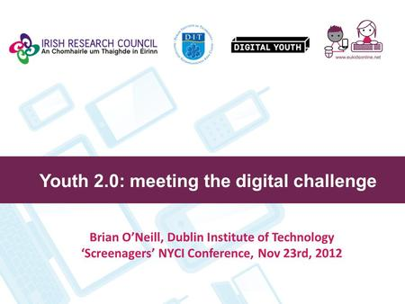 Youth 2.0: meeting the digital challenge Brian O'Neill, Dublin Institute of Technology 'Screenagers' NYCI Conference, Nov 23rd, 2012.