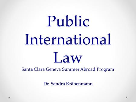 Public International Law Santa Clara Geneva Summer Abroad Program Dr. Sandra Krähenmann.
