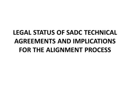 LEGAL STATUS OF SADC TECHNICAL AGREEMENTS AND IMPLICATIONS FOR THE ALIGNMENT PROCESS.