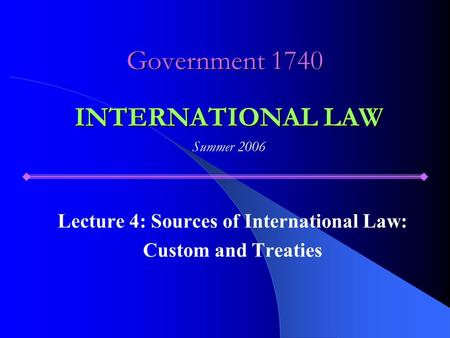 Government 1740 Lecture 4: Sources of International Law: Custom and Treaties INTERNATIONAL LAW Summer 2006.