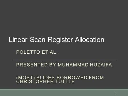Linear Scan Register Allocation POLETTO ET AL. PRESENTED BY MUHAMMAD HUZAIFA (MOST) SLIDES BORROWED FROM CHRISTOPHER TUTTLE 1.