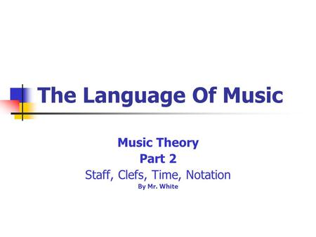 The Language Of Music Music Theory Part 2 Staff, Clefs, Time, Notation By Mr. White.